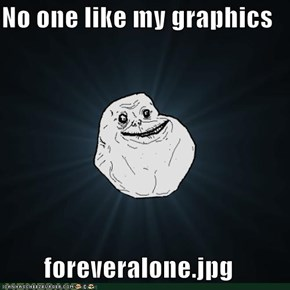 No one like my graphics  foreveralone.jpg