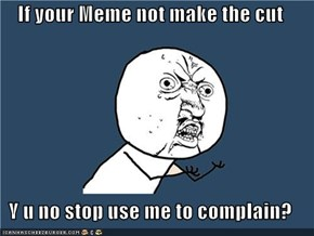 If your Meme not make the cut  Y u no stop use me to complain?