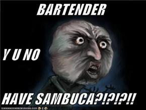 BARTENDER Y U NO HAVE SAMBUCA?!?!?!!