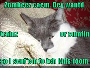 Zombeez caem. Dey wantd  trainz                              or sumfin so I sent'em to teh kids room.