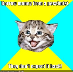 Borrow money from a pessimist  They don't expect it back!