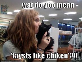 wat do yoo mean -  'taysts like chiken'?!!