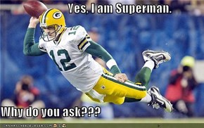 Yes, I am Superman.  Why do you ask???