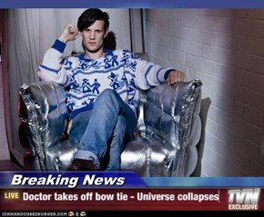 Breaking News - Doctor takes off bow tie - Universe collapses