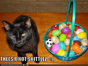 THEES R NOT SKITTLEZ <:(
