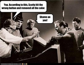 Yep. According to this, Scotty hit the wrong button and removed all the color.