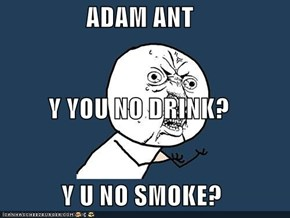 ADAM ANT Y YOU NO DRINK?  Y U NO SMOKE?
