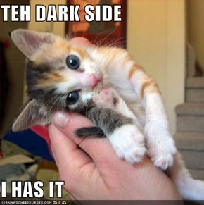 TEH DARK SIDE   I HAS IT