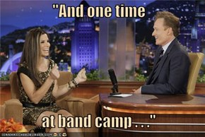 """And one time  at band camp . . ."""