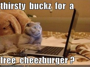 thirsty  buckz  for  a  free  cheezburger ?