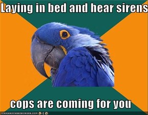 Laying in bed and hear sirens  cops are coming for you