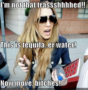 I'm not that trassshhhhed!! This is tequila..er water! Now move, bitches!