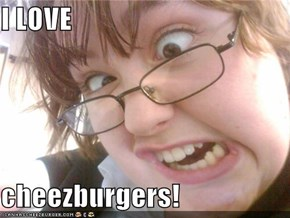 I LOVE  cheezburgers!