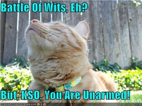 Battle Of Wits, Eh?  But, KSO, You Are Unarmed!