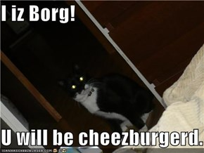 I iz Borg!  U will be cheezburgerd.