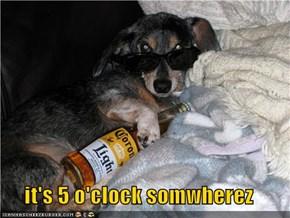 it's 5 o'clock somwherez