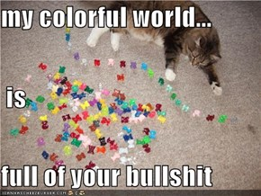 my colorful world...  is  full of your bullshit