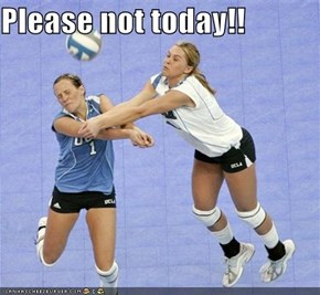 Please not today!!