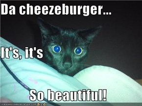 Da cheezeburger... It's, it's So beautiful!