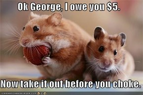 Ok George, I owe you $5.  Now take it out before you choke.