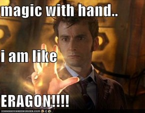 magic with hand.. i am like ERAGON!!!!