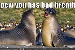 pew you has bad breath!