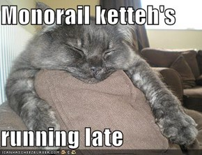 Monorail ketteh's   running late
