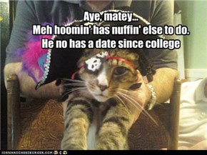 Aye, matey... Meh hoomin' has nuffin' else to do. He no has a date since college