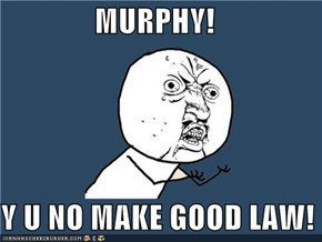 MURPHY!  Y U NO MAKE GOOD LAW!