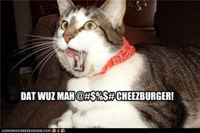 DAT WUZ MAH @#$%$# CHEEZBURGER!