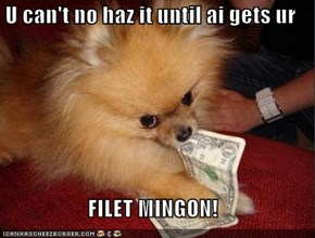 U can't no haz it until ai gets ur   FILET MINGON!