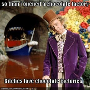 so than i opened a chocolate factory  Bitches love chocolate factories