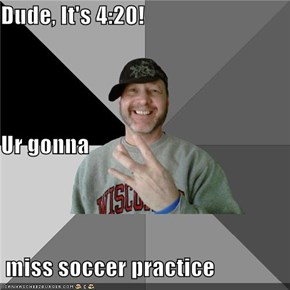 Dude, It's 4:20! Ur gonna  miss soccer practice