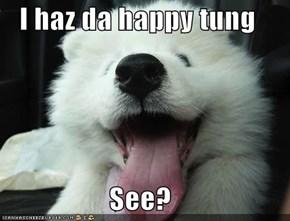 I haz da happy tung  See?