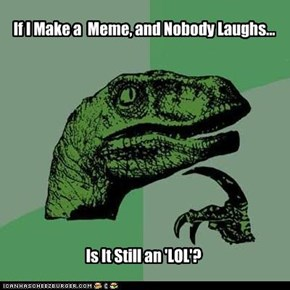 If I Make a  Meme, and Nobody Laughs...