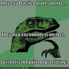 They say Practice makes perfect. They also say nobody is perfect. So what is the point of practicing?