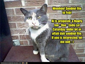 Woohoo! Snoblol fite in Feb!  Ai is proposin' a Nawty Inn - Ooo - Endo Lol Caturday, eider b4 or aftah dah snoblol fite. If yoo is inturested, let me noh :-)