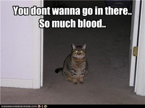 You dont wanna go in there..  So much blood..