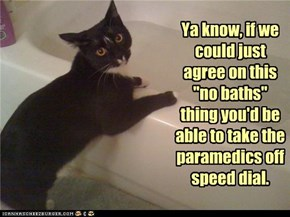 """Ya know, if we could just agree on this """"no baths"""" thing you'd be able to take the paramedics off speed dial."""