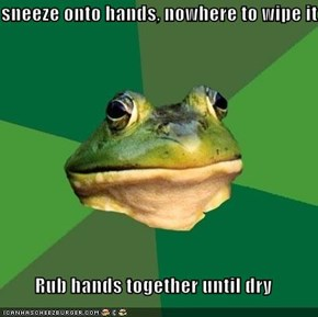 sneeze onto hands, nowhere to wipe it  Rub hands together until dry