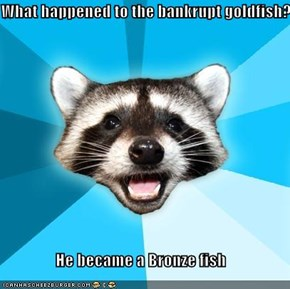 What happened to the bankrupt goldfish?  He became a Bronze fish