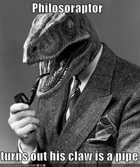Philosoraptor  turns out his claw is a pipe