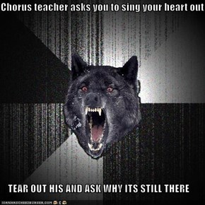 Chorus teacher asks you to sing your heart out  TEAR OUT HIS AND ASK WHY ITS STILL THERE