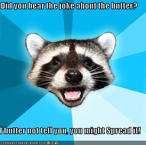 Did you hear the joke about the butter?  I butter not tell you, you might Spread it!