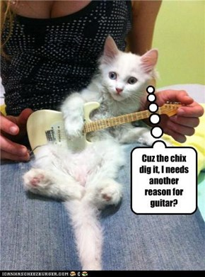Cuz the chix dig it, I needs another reason for guitar?