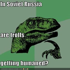 In Soviet Russia are trolls getting humaned?