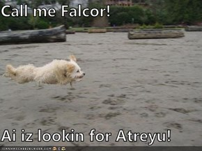 Call me Falcor!  Ai iz lookin for Atreyu!