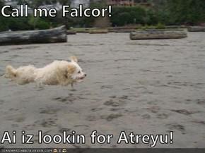 Call me Falcor!  Ai iz lookin for Atreyu!