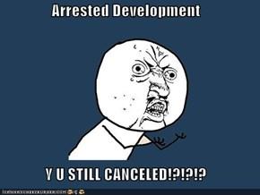 Arrested Development  Y U STILL CANCELED!?!?!?