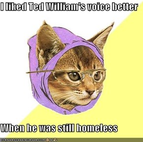 I liked Ted William's voice better  When he was still homeless